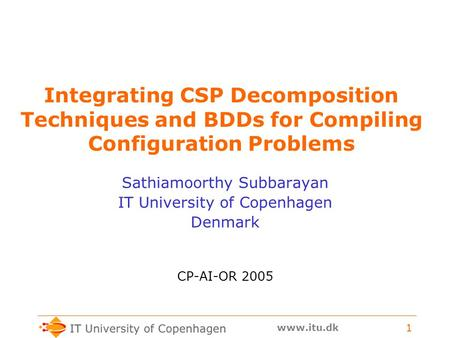 Www.itu.dk 1 Integrating CSP Decomposition Techniques and BDDs for Compiling Configuration Problems Sathiamoorthy Subbarayan IT University of Copenhagen.