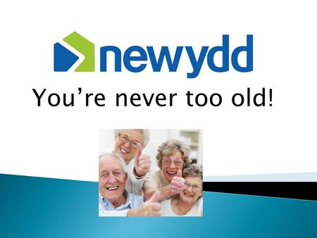You're never too old!.  Newydd's Community Partnership Officer  Worked for Newydd for 17 years – yikes!  Previously a Housing Officer & Lettings Officer.