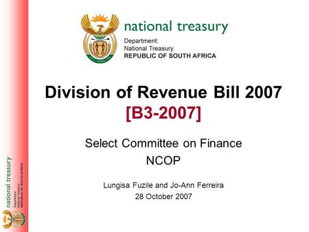 Division of Revenue Bill 2007 [B3-2007] Select Committee on Finance NCOP Lungisa Fuzile and Jo-Ann Ferreira 28 October 2007.