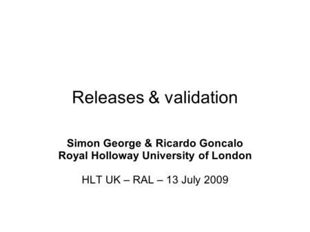 Releases & validation Simon George & Ricardo Goncalo Royal Holloway University of London HLT UK – RAL – 13 July 2009.