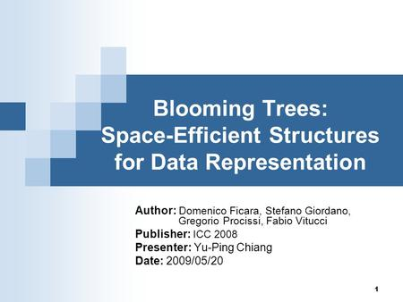 1 Blooming Trees: Space-Efficient Structures for Data Representation Author: Domenico Ficara, Stefano Giordano, Gregorio Procissi, Fabio Vitucci Publisher:
