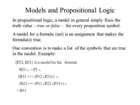 Models and Propositional Logic In propositional logic, a model in general simply fixes the truth value – true or false – for every proposition symbol.