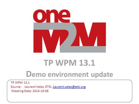 TP WPM 13.1 D emo environment update TP WPM 13.1 Source: Laurent Velez, ETSI, Meeting Date: 2014-10-08.