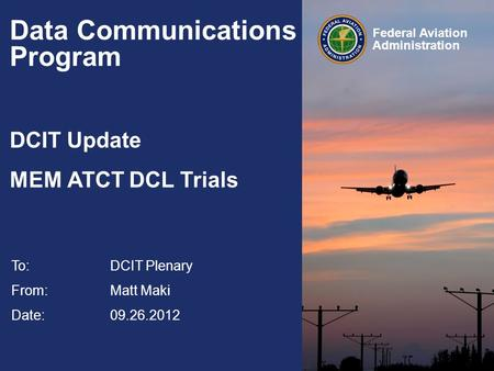 Federal Aviation Administration Data Communications Program DCIT Update MEM ATCT DCL Trials To:DCIT Plenary From: Matt Maki Date: 09.26.2012.