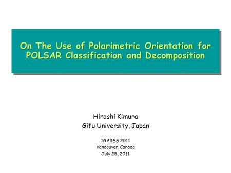 On The Use of Polarimetric Orientation for POLSAR Classification and Decomposition Hiroshi Kimura Gifu University, Japan IGARSS 2011 Vancouver, Canada.