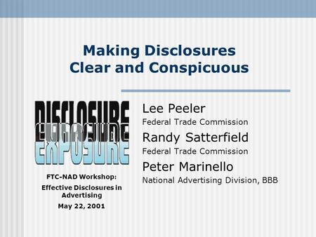 FTC-NAD Workshop: Effective Disclosures in Advertising May 22, 2001 Making Disclosures Clear and Conspicuous Lee Peeler Federal Trade Commission Randy.