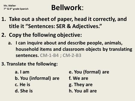 "Bellwork: 1.Take out a sheet of paper, head it correctly, and title it ""Sentences: SER & Adjectives."" 2.Copy the following objective: a.I can inquire about."
