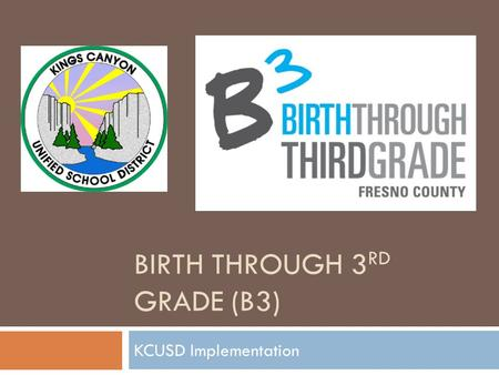 BIRTH THROUGH 3 RD GRADE (B3) KCUSD Implementation.