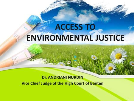 ACCESS TO ENVIRONMENTAL JUSTICE * * Dr. ANDRIANI NURDIN Vice Chief Judge of the High Court of Banten.