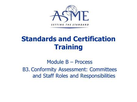 MODULE B - PROCESS B1. ASME Organizational Structure B2. Standards Development: Staff and Volunteer Roles and Responsibilities B3. Conformity Assessment: