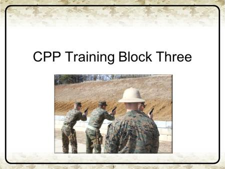 CPP Training Block Three 1. 2 Basic marksmanship skills Weapons handling Presentation from the Holster Stance and grip Controlled pairs, failure to stop,