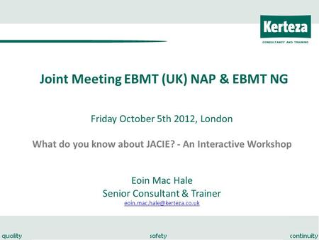 Joint Meeting EBMT (UK) NAP & EBMT NG Friday October 5th 2012, London What do you know about JACIE? - An Interactive Workshop Eoin Mac Hale Senior Consultant.
