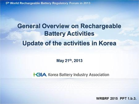 General Overview on Rechargeable Battery Activities Update of the activities in Korea May 21 th, 2013 5 th World Rechargeable Battery Regulatory Forum.