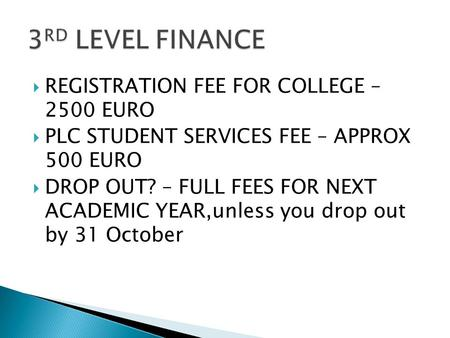  REGISTRATION FEE FOR COLLEGE – 2500 EURO  PLC STUDENT SERVICES FEE – APPROX 500 EURO  DROP OUT? – FULL FEES FOR NEXT ACADEMIC YEAR,unless you drop.