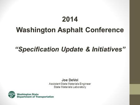"2014 Washington Asphalt Conference ""Specification Update & Initiatives"" Joe DeVol Assistant State Materials Engineer State Materials Laboratory."