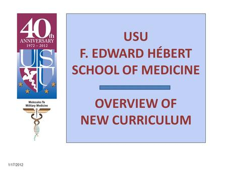 USU F. EDWARD HÉBERT SCHOOL OF MEDICINE OVERVIEW OF NEW CURRICULUM 1/17/2012.