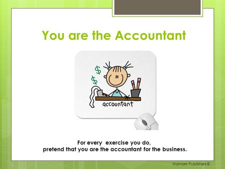 You are the Accountant For every exercise you do, pretend that you are the accountant for the business. Wamark Publishers ©