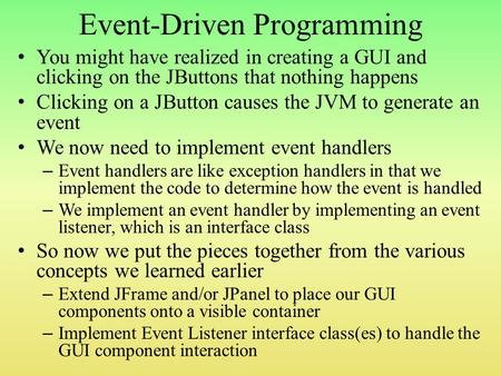 Event-Driven Programming You might have realized in creating a GUI and clicking on the JButtons that nothing happens Clicking on a JButton causes the JVM.