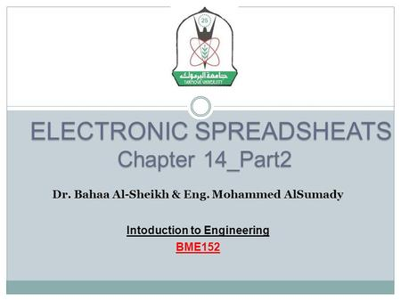 ELECTRONIC SPREADSHEATS ELECTRONIC SPREADSHEATS Chapter 14_Part2 Dr. Bahaa Al-Sheikh & Eng. Mohammed AlSumady Intoduction to Engineering BME152.