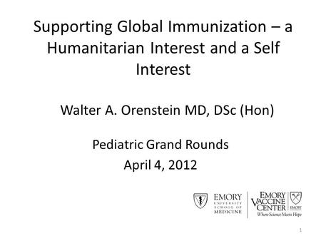 Supporting Global Immunization – a Humanitarian Interest and a Self Interest Pediatric Grand Rounds April 4, 2012 1 Walter A. Orenstein MD, DSc (Hon)