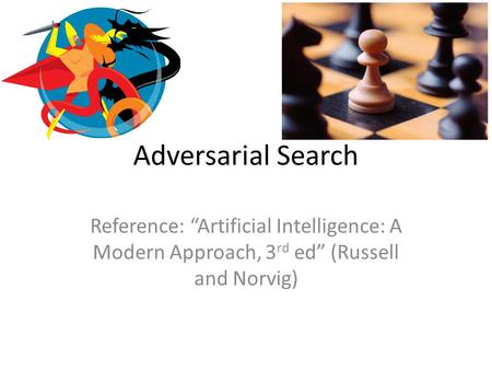 "Adversarial Search Reference: ""Artificial Intelligence: A Modern Approach, 3 rd ed"" (Russell and Norvig)"