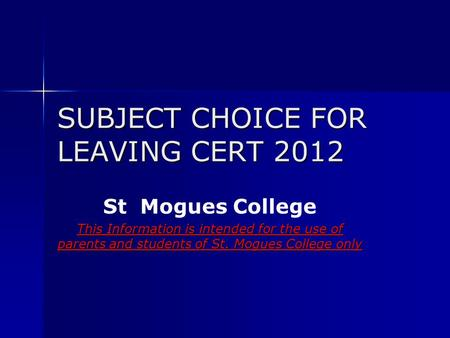 SUBJECT CHOICE FOR LEAVING CERT 2012 St Mogues College This Information is intended for the use of parents and students of St. Mogues College only.