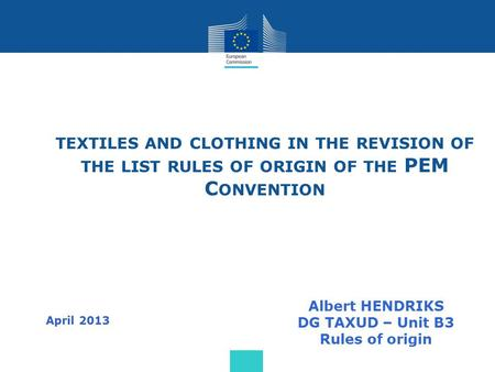 TEXTILES AND CLOTHING IN THE REVISION OF THE LIST RULES OF ORIGIN OF THE PEM C ONVENTION Albert HENDRIKS DG TAXUD – Unit B3 Rules of origin April 2013.