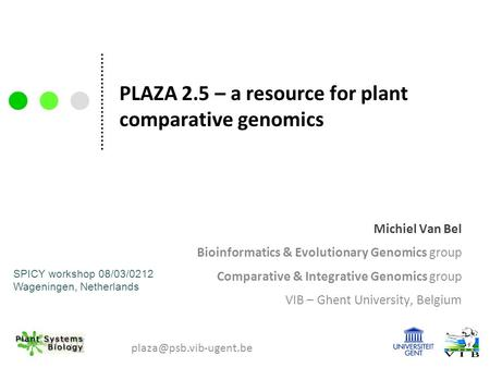 PLAZA 2.5 – a resource for plant comparative genomics Michiel Van Bel Bioinformatics & Evolutionary Genomics group Comparative & Integrative Genomics group.