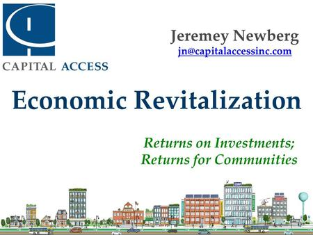 Economic Revitalization Returns on Investments; Returns for Communities Jeremey Newberg