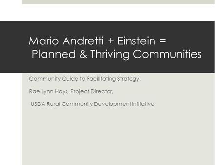 Mario Andretti + Einstein = Planned & Thriving Communities Community Guide to Facilitating Strategy: Rae Lynn Hays, Project Director, USDA Rural Community.