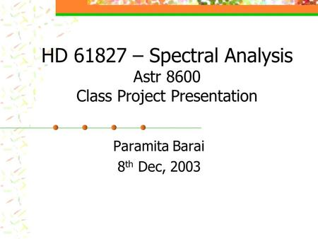HD 61827 – Spectral Analysis Astr 8600 Class Project Presentation Paramita Barai 8 th Dec, 2003.