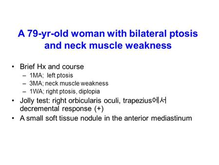 A 79-yr-old woman with bilateral ptosis and neck muscle weakness Brief Hx and course –1MA; left ptosis –3MA; neck muscle weakness –1WA; right ptosis, diplopia.
