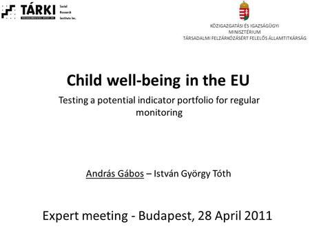 Child well-being in the EU Expert meeting - Budapest, 28 April 2011 Testing a potential indicator portfolio for regular monitoring András Gábos – István.