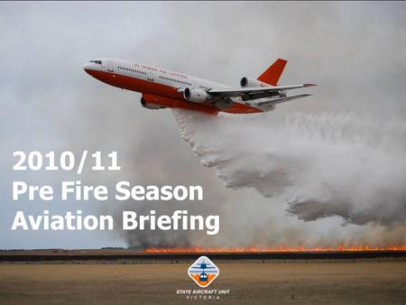 2010/11 Pre Fire Season Aviation Briefing. Welcome and Outline. Fire Season 2009/10 in Review. Royal Commission. SAU Policy and Procedures. State Fleet.