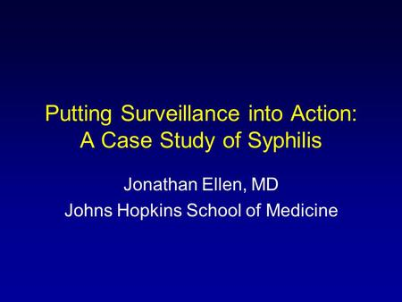 Putting Surveillance into Action: A Case Study of Syphilis Jonathan Ellen, MD Johns Hopkins School of Medicine.
