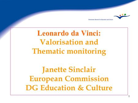 1 Leonardo da Vinci: Valorisation and Thematic monitoring Janette Sinclair European Commission DG Education & Culture.