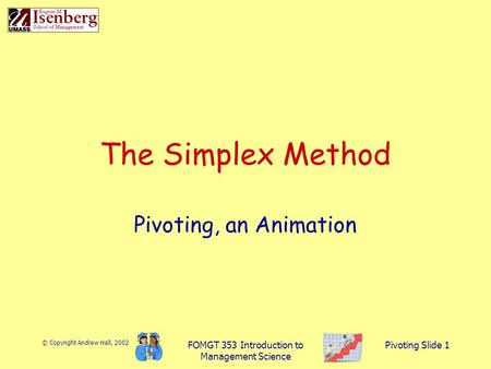 © Copyright Andrew Hall, 2002 FOMGT 353 Introduction to Management Science Pivoting Slide 1 The Simplex Method Pivoting, an Animation.