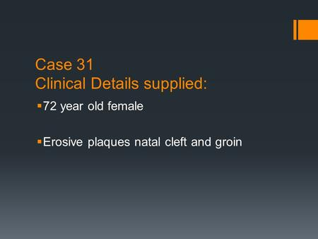 Case 31 Clinical Details supplied:  72 year old female  Erosive plaques natal cleft and groin.