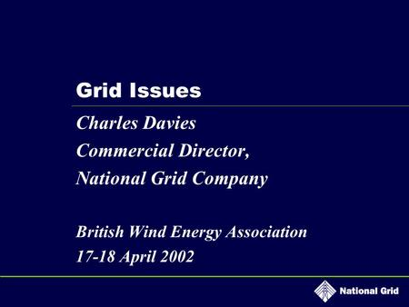 Grid Issues Charles Davies Commercial Director, National Grid Company British Wind Energy Association 17-18 April 2002.
