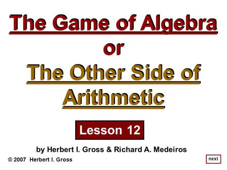 The Game of Algebra or The Other Side of Arithmetic The Game of Algebra or The Other Side of Arithmetic © 2007 Herbert I. Gross by Herbert I. Gross & Richard.