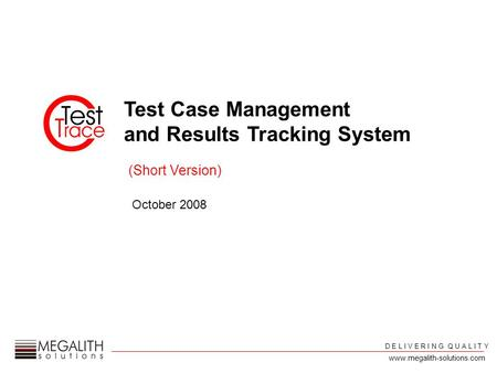 Test Case Management and Results Tracking System October 2008 D E L I V E R I N G Q U A L I T Y (Short Version) www.megalith-solutions.com.