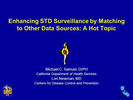 Enhancing STD Surveillance by Matching to Other Data Sources: A Hot Topic Michael C. Samuel, DrPH California Department of Health Services Lori Newman,