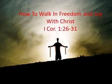How To Walk In Freedom and Joy With Christ I Cor. 1:26-31.