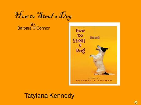 How to Steal a Dog By: Barbara O'Connor Tatyiana Kennedy.