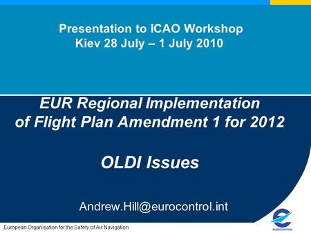 European Organisation for the Safety of Air Navigation Presentation to ICAO Workshop Kiev 28 July – 1 July 2010 EUR Regional Implementation of Flight Plan.