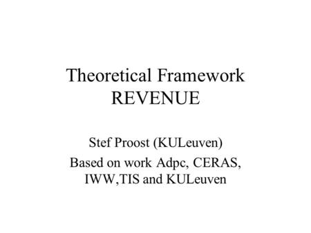 Theoretical Framework REVENUE Stef Proost (KULeuven) Based on work Adpc, CERAS, IWW,TIS and KULeuven.