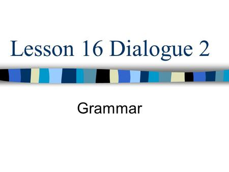 Lesson 16 Dialogue 2 Grammar.