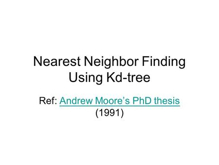 Nearest Neighbor Finding Using Kd-tree Ref: Andrew Moore's PhD thesis (1991)Andrew Moore's PhD thesis.