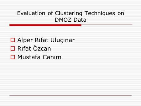 Evaluation of Clustering Techniques on DMOZ Data  Alper Rifat Uluçınar  Rıfat Özcan  Mustafa Canım.
