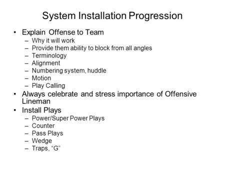 System Installation Progression Explain Offense to Team –Why it will work –Provide them ability to block from all angles –Terminology –Alignment –Numbering.